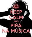 KEEP CALM AND PIRA NA MÚSICA - Personalised Poster large