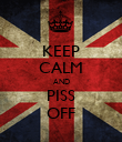 KEEP CALM AND PISS OFF - Personalised Poster large