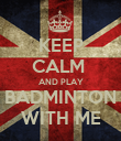 KEEP CALM  AND PLAY BADMINTON WITH ME - Personalised Poster large