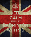 KEEP CALM AND PLAY BADMINTON WITH SID - Personalised Poster large