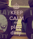 KEEP CALM AND play  dirty  - Personalised Poster large