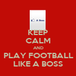 KEEP CALM AND PLAY FOOTBALL LIKE A BOSS - Personalised Poster large