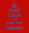 KEEP CALM AND play for cappagh - Personalised Poster large