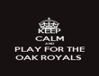 KEEP CALM AND PLAY FOR THE OAK ROYALS  - Personalised Poster large