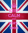 KEEP CALM AND play  leon - Personalised Poster large