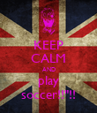 "KEEP CALM AND play soccer!!""!! - Personalised Poster large"