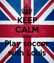 KEEP CALM AND Play soccer with Louis - Personalised Poster large