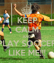 KEEP CALM AND PLAY SOOCER LIKE ME!!! - Personalised Poster large