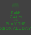 KEEP CALM AND PLAY THE XBOX ALL DAY - Personalised Poster large
