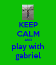 KEEP CALM AND play with gabriel - Personalised Poster large