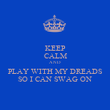 KEEP CALM AND PLAY WITH MY DREADS SO I CAN SWAG ON - Personalised Poster large
