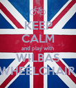 KEEP CALM and play with WILBAS WHEELCHAIR. - Personalised Poster large