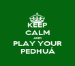 KEEP CALM AND PLAY YOUR PEDHUÁ - Personalised Poster large