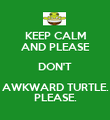 KEEP CALM AND PLEASE DON'T AWKWARD TURTLE. PLEASE. - Personalised Poster large