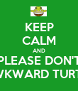 KEEP CALM AND PLEASE DON'T AWKWARD TURTLE - Personalised Poster large