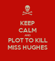 KEEP CALM AND PLOT TO KILL MISS HUGHES - Personalised Poster large