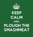 KEEP CALM AND PLOUGH THE SMASHMEAT - Personalised Poster large