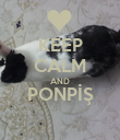 KEEP CALM AND PONPİŞ  - Personalised Poster large