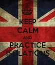 KEEP CALM AND PRACTICE ISOLATIONS - Personalised Poster large