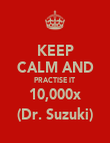 KEEP  CALM AND PRACTISE IT  10,000x (Dr. Suzuki) - Personalised Poster large