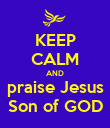 KEEP CALM AND praise Jesus Son of GOD - Personalised Poster large