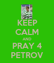 KEEP CALM AND PRAY 4 PETROV - Personalised Poster large