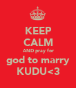 KEEP CALM AND pray for god to marry KUDU<3 - Personalised Poster large