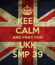 KEEP CALM AND PRAY FOR UKK SMP 39 - Personalised Poster large