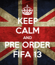 KEEP CALM AND PRE ORDER FIFA 13 - Personalised Poster large