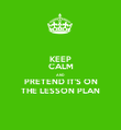 KEEP CALM AND PRETEND IT'S ON THE LESSON PLAN - Personalised Poster large
