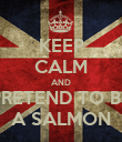 KEEP CALM AND PRETEND TO BE A SALMON - Personalised Poster large