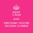 KEEP CALM AND PRETEND YOU'RE SELENA GOMEZ - Personalised Poster large