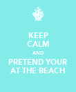 KEEP CALM AND PRETEND YOUR AT THE BEACH - Personalised Poster large