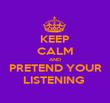 KEEP CALM AND PRETEND YOUR LISTENING  - Personalised Poster large