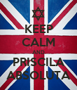 KEEP CALM AND PRISCILA ABSOLUTA - Personalised Poster large