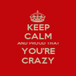 KEEP CALM AND PROUD THAT YOU'RE CRAZY - Personalised Poster large