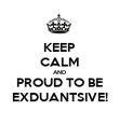 KEEP CALM AND PROUD TO BE EXDUANTSIVE! - Personalised Poster large