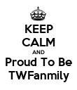 KEEP CALM AND Proud To Be TWFanmily - Personalised Poster small
