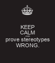 KEEP CALM AND prove stereotypes WRONG. - Personalised Poster large
