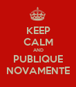 KEEP CALM AND PUBLIQUE NOVAMENTE - Personalised Poster large