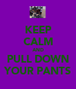 KEEP CALM AND PULL DOWN YOUR PANTS - Personalised Poster small