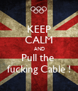 KEEP CALM AND Pull the  fucking Cable ! - Personalised Poster large