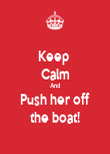 Keep  Calm And Push her off the boat! - Personalised Poster large