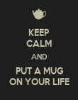 KEEP CALM AND PUT A MUG ON YOUR LIFE - Personalised Poster large