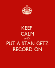KEEP  CALM AND  PUT A STAN GETZ RECORD ON - Personalised Poster large