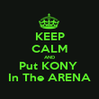 KEEP CALM AND Put KONY  In The ARENA - Personalised Poster large