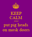 KEEP CALM AND put pig heads on mosk doors - Personalised Poster large