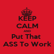 KEEP CALM AND Put That  ASS To Work - Personalised Poster large