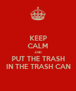 KEEP CALM AND PUT THE TRASH IN THE TRASH CAN - Personalised Poster small
