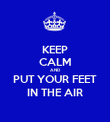 KEEP CALM AND PUT YOUR FEET IN THE AIR - Personalised Poster large